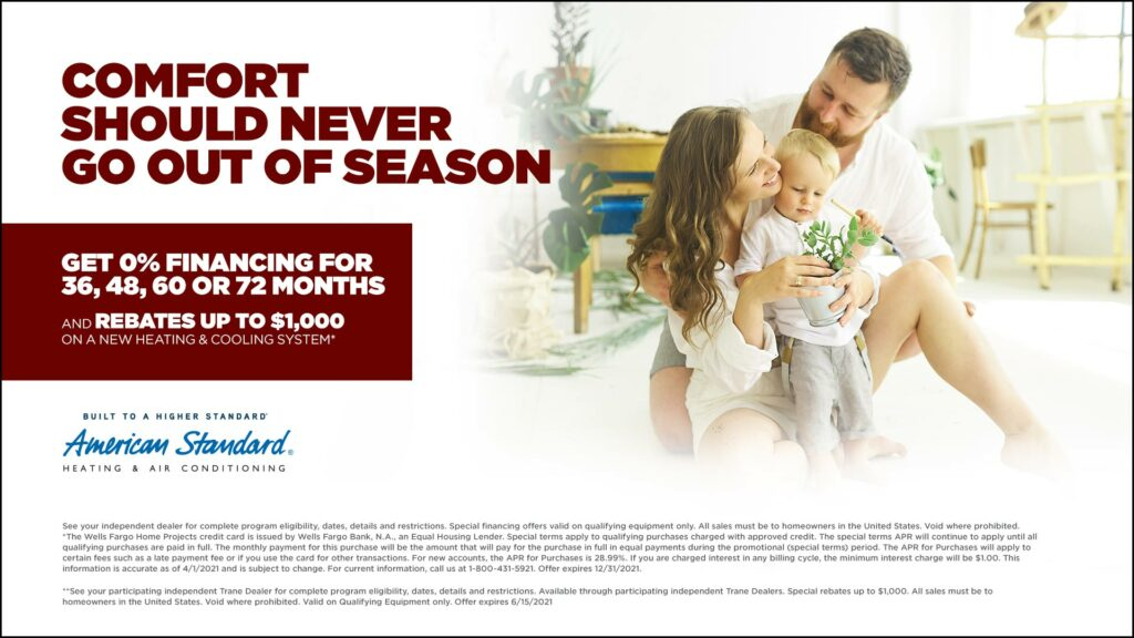 Comfort should never go out of season. Get 0% financing for 36, 48, 60 or 72 months, and rebates up to ,000 on a new heating & cooling system.